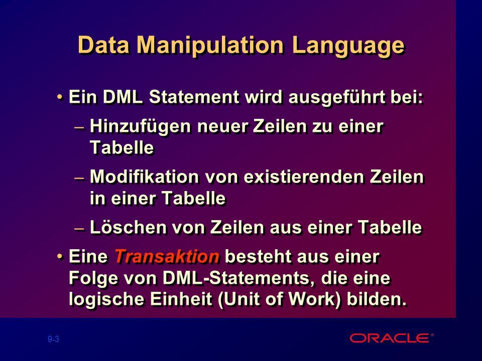 9-3 Data Manipulation Language Ein DML Statement wird ausgeführt bei: – Hinzufügen neuer Zeilen zu einer Tabelle – Modifikation von existierenden Zeilen in einer Tabelle – Löschen von Zeilen aus einer Tabelle Eine Transaktion besteht aus einer Folge von DML-Statements, die eine logische Einheit (Unit of Work) bilden.