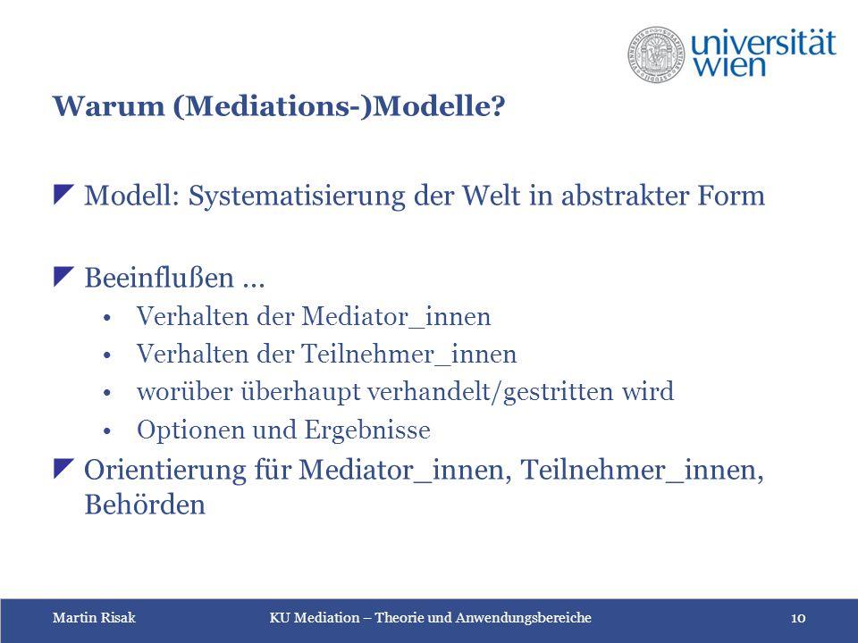 Martin Risak KU Mediation – Theorie und Anwendungsbereiche 10 Warum (Mediations-)Modelle?  Modell: Systematisierung der Welt in abstrakter Form  Bee