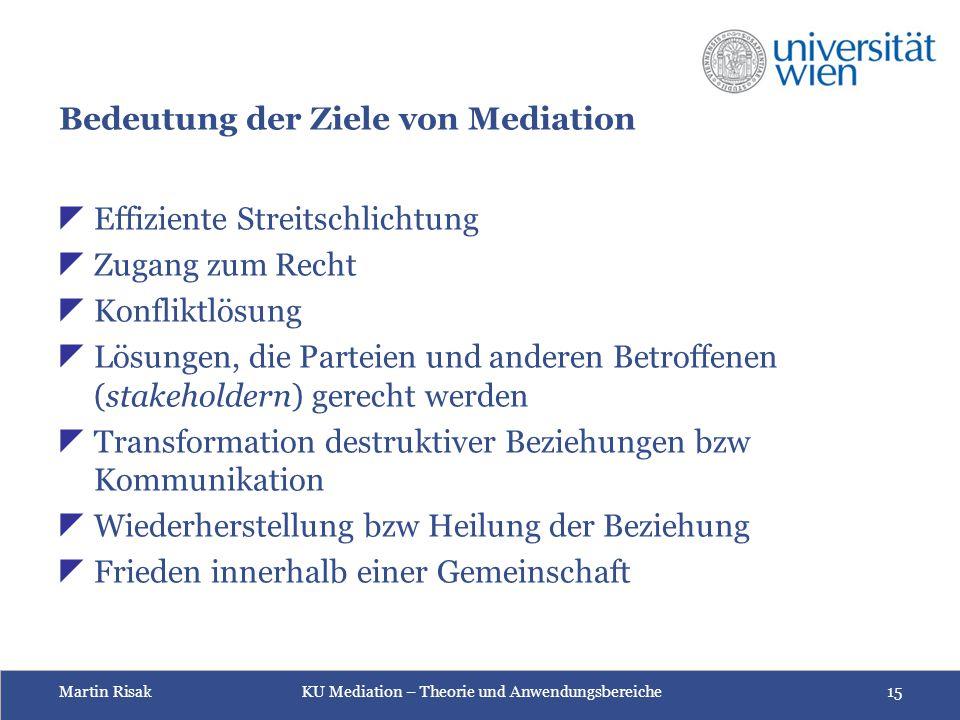 Martin Risak KU Mediation – Theorie und Anwendungsbereiche 15 Bedeutung der Ziele von Mediation  Effiziente Streitschlichtung  Zugang zum Recht  Ko