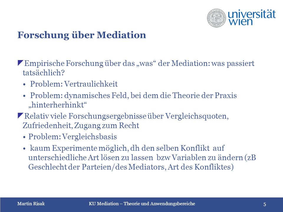 Martin Risak KU Mediation – Theorie und Anwendungsbereiche 16 6 Praxismodelle  Mediation durch ratgebende Fachexpert_innen (expert advisory mediation)  Vergleichsorientierte Mediation (settlement mediation)  Faciliative Mediation (faciliative mediation)  Mediation durch weise Berater_innen (wise counsel mediation)  Kulturell-traditionell verankerte Mediation (tradition- based mediation)  Transformative Mediation