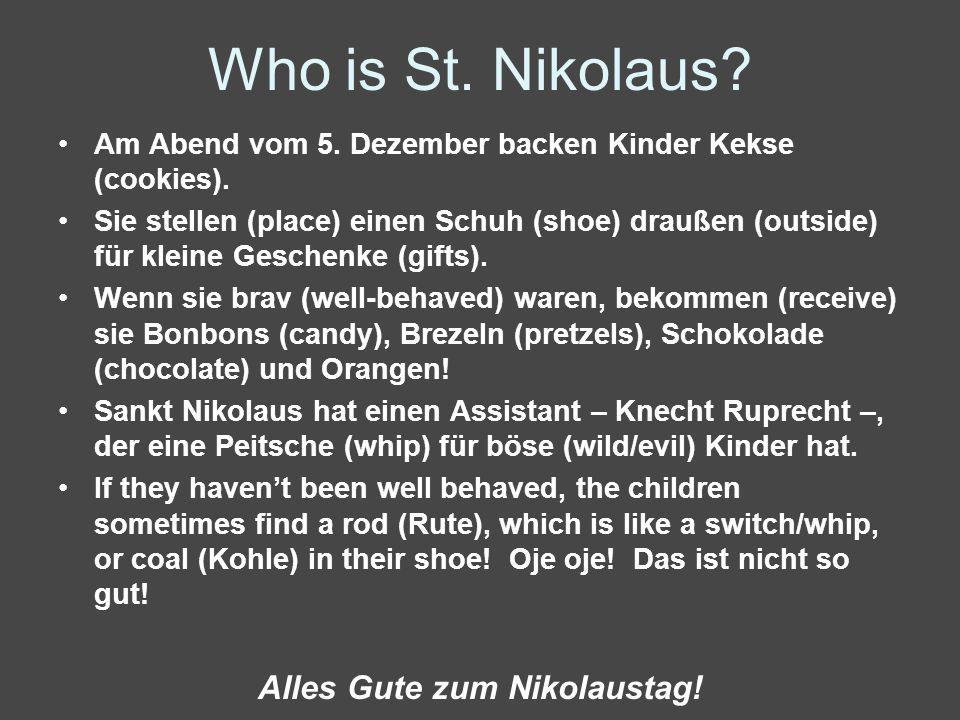 Who is St. Nikolaus? Am Abend vom 5. Dezember backen Kinder Kekse (cookies). Sie stellen (place) einen Schuh (shoe) draußen (outside) für kleine Gesch