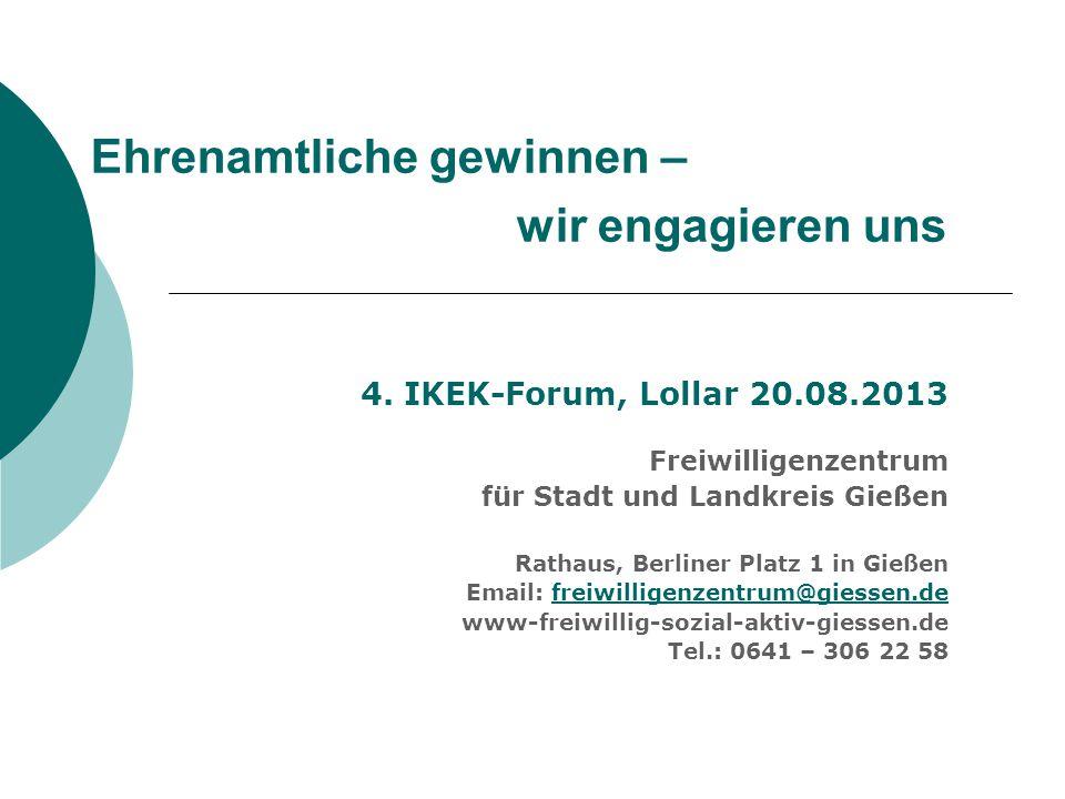 Ehrenamtliche gewinnen – wir engagieren uns 4. IKEK-Forum, Lollar 20.08.2013 Freiwilligenzentrum für Stadt und Landkreis Gießen Rathaus, Berliner Plat
