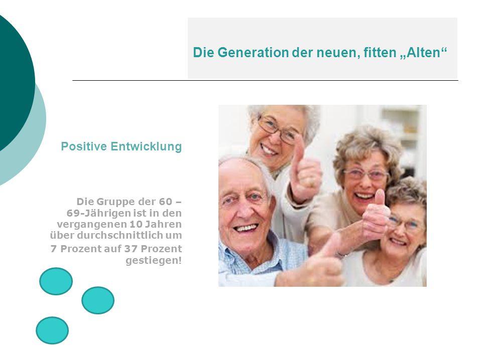 """Die Generation der neuen, fitten """"Alten"""" Positive Entwicklung Die Gruppe der 60 – 69-Jährigen ist in den vergangenen 10 Jahren über durchschnittlich u"""