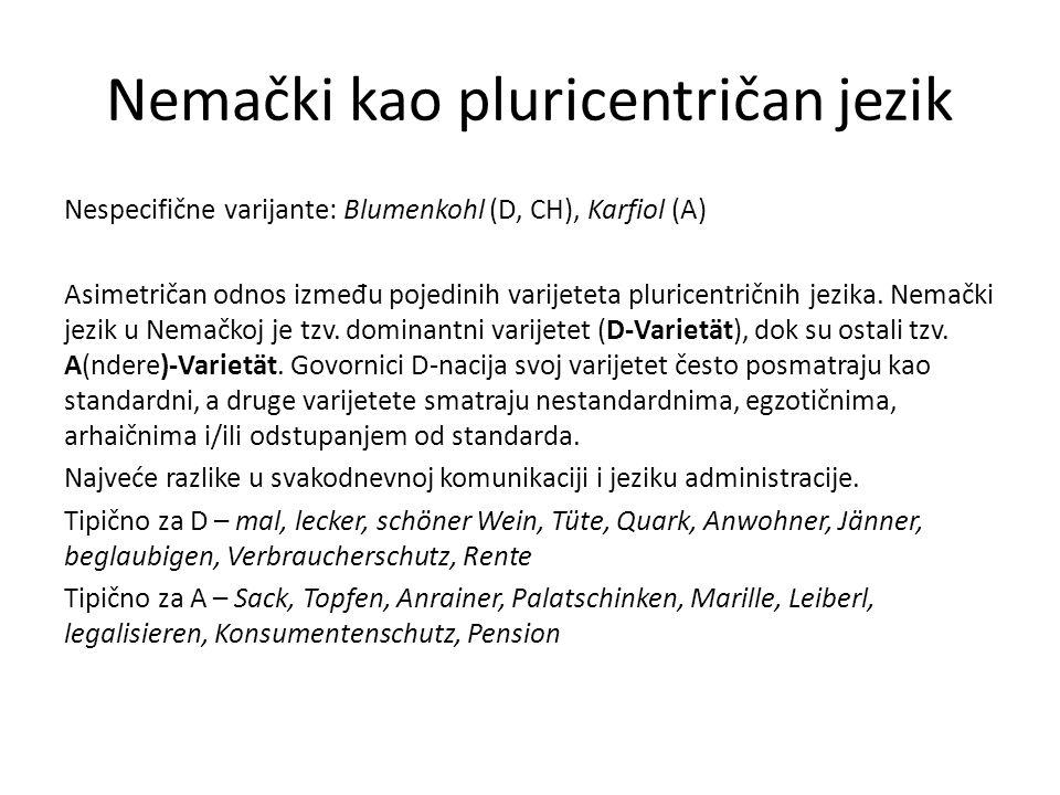 Nemački kao pluricentričan jezik Nespecifične varijante: Blumenkohl (D, CH), Karfiol (A) Asimetričan odnos izme đ u pojedinih varijeteta pluricentričn