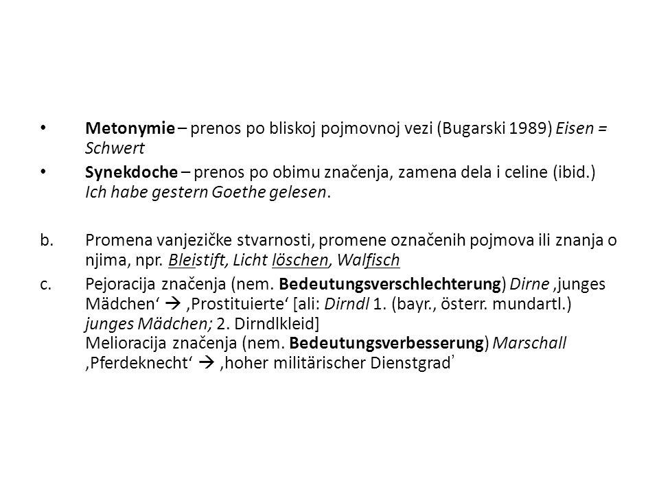 Metonymie – prenos po bliskoj pojmovnoj vezi (Bugarski 1989) Eisen = Schwert Synekdoche – prenos po obimu značenja, zamena dela i celine (ibid.) Ich h