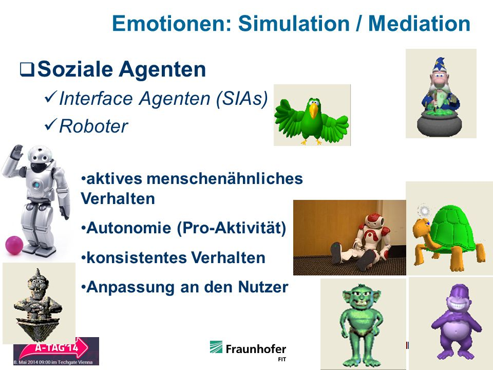 Folie 11 Slide 11 Emotionen: Simulation / Mediation  Soziale Agenten Interface Agenten (SIAs) Roboter aktives menschenähnliches Verhalten Autonomie (Pro-Aktivität) konsistentes Verhalten Anpassung an den Nutzer