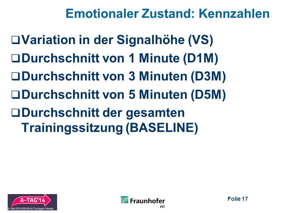 Folie 17 Emotionaler Zustand: Kennzahlen  Variation in der Signalhöhe (VS)  Durchschnitt von 1 Minute (D1M)  Durchschnitt von 3 Minuten (D3M)  Durchschnitt von 5 Minuten (D5M)  Durchschnitt der gesamten Trainingssitzung (BASELINE)
