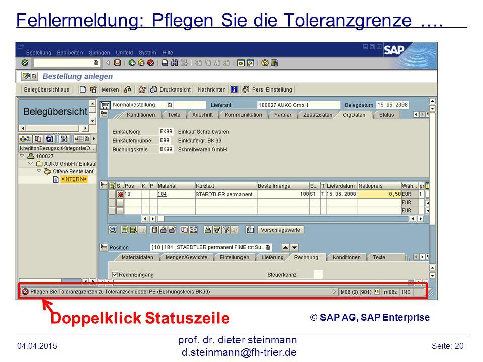Fehlermeldung: Pflegen Sie die Toleranzgrenze …. 04.04.2015 prof. dr. dieter steinmann d.steinmann@fh-trier.de Seite: 20 Doppelklick Statuszeile © SAP