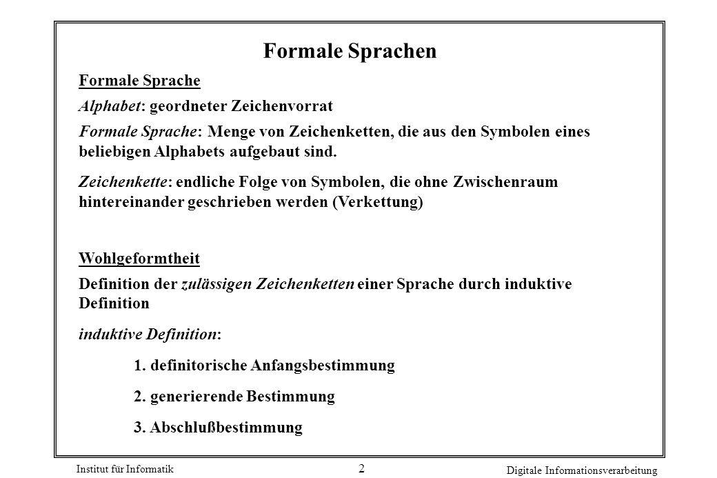 Institut für Informatik Digitale Informationsverarbeitung 2 Formale Sprachen Formale Sprache Alphabet: geordneter Zeichenvorrat Formale Sprache: Menge von Zeichenketten, die aus den Symbolen eines beliebigen Alphabets aufgebaut sind.