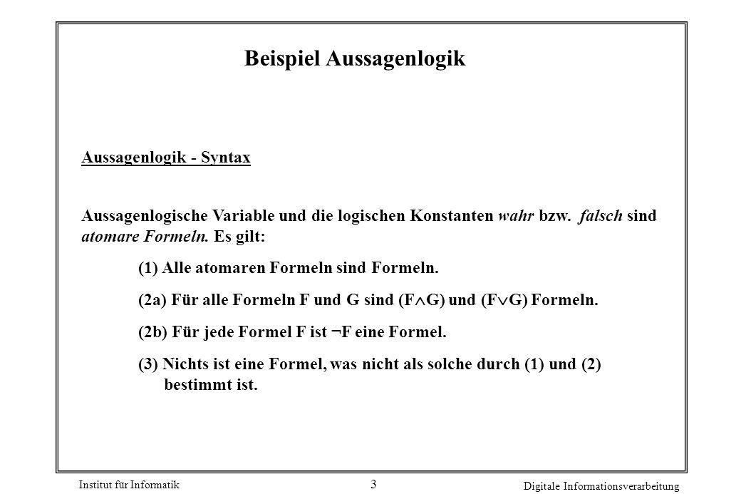 Institut für Informatik Digitale Informationsverarbeitung 3 Beispiel Aussagenlogik Aussagenlogik - Syntax Aussagenlogische Variable und die logischen Konstanten wahr bzw.