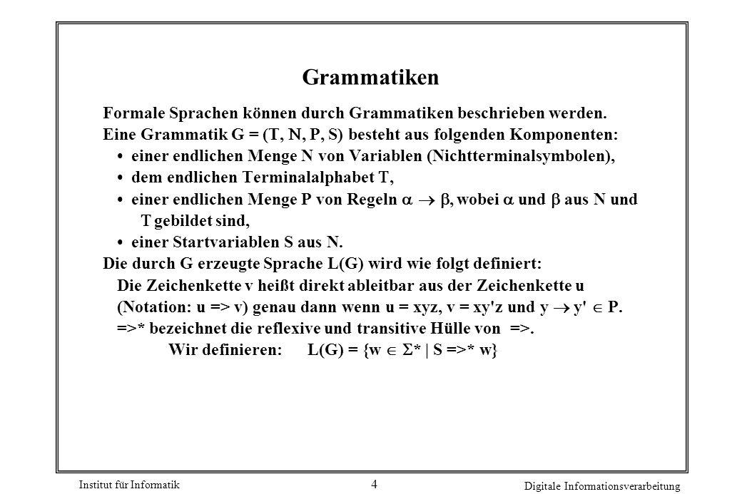 Institut für Informatik Digitale Informationsverarbeitung 4 Grammatiken Formale Sprachen können durch Grammatiken beschrieben werden. Eine Grammatik G