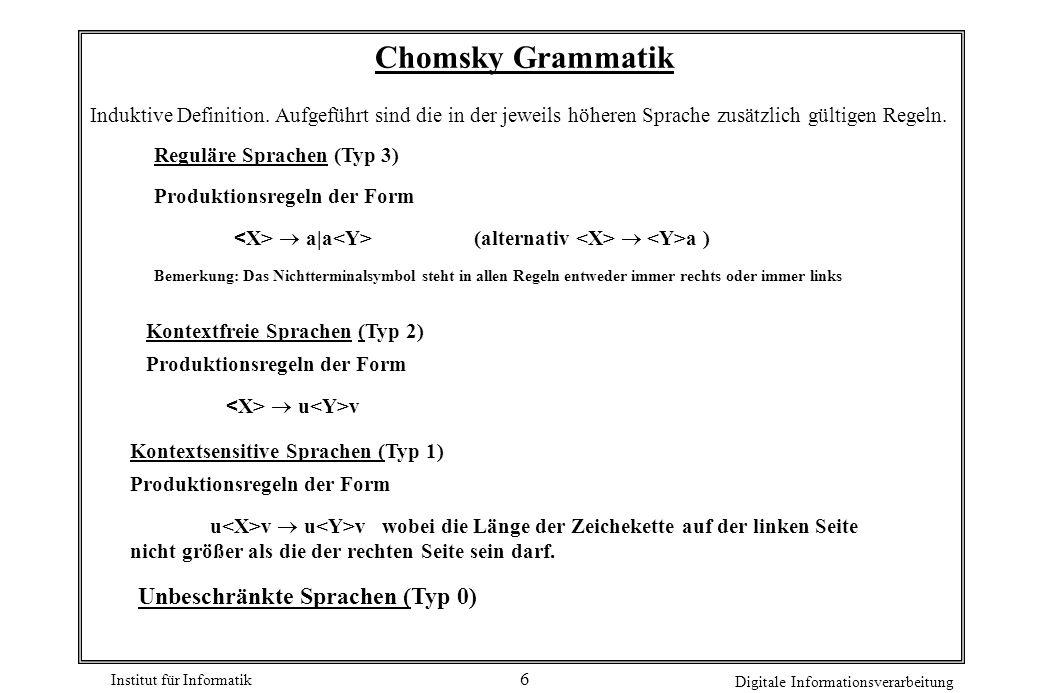 Institut für Informatik Digitale Informationsverarbeitung 6 Chomsky Grammatik Reguläre Sprachen (Typ 3) Produktionsregeln der Form  a|a (alternativ 