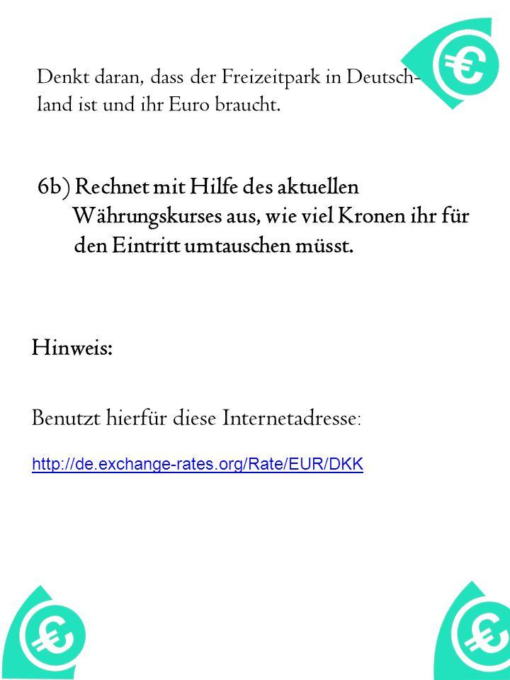 Denkt daran, dass der Freizeitpark in Deutsch- land ist und ihr Euro braucht. 6b) Rechnet mit Hilfe des aktuellen Währungskurses aus, wie viel Kronen