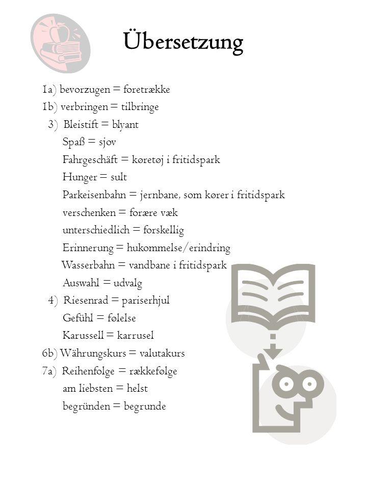 Übersetzung 1a) bevorzugen = foretrække 1b) verbringen = tilbringe 3) Bleistift = blyant Spaß = sjov Fahrgeschäft = køretøj i fritidspark Hunger = sul
