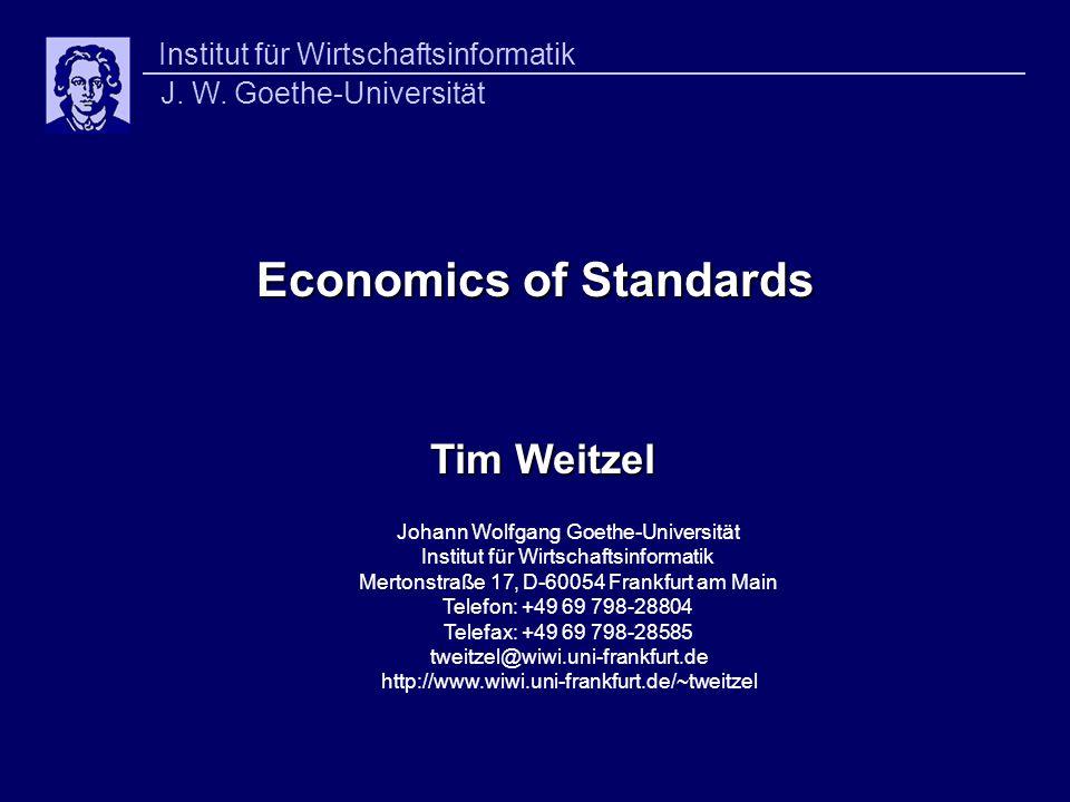 Economics of Standards Economics of Standards Tim Weitzel Johann Wolfgang Goethe-Universität Institut für Wirtschaftsinformatik Mertonstraße 17, D-60054 Frankfurt am Main Telefon: +49 69 798-28804 Telefax: +49 69 798-28585 tweitzel@wiwi.uni-frankfurt.de http://www.wiwi.uni-frankfurt.de/~tweitzel Institut für Wirtschaftsinformatik J.