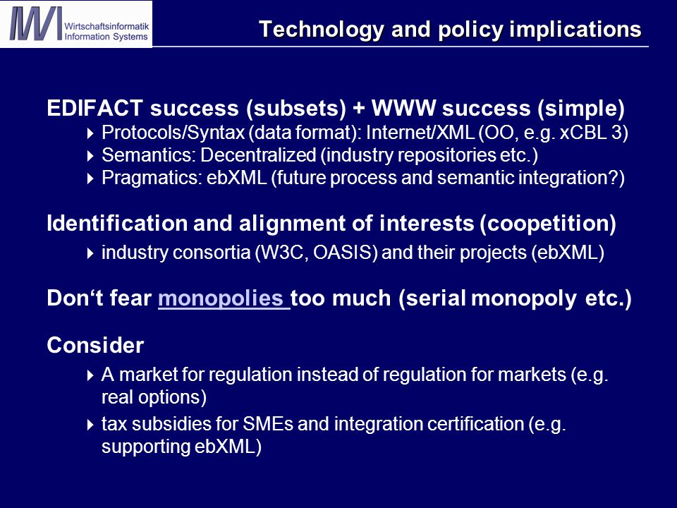 Technology and policy implications EDIFACT success (subsets) + WWW success (simple)  Protocols/Syntax (data format): Internet/XML (OO, e.g. xCBL 3) 