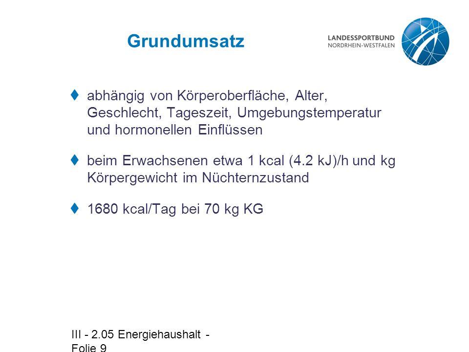 III - 2.05 Energiehaushalt - Folie 9 Grundumsatz  abhängig von Körperoberfläche, Alter, Geschlecht, Tageszeit, Umgebungstemperatur und hormonellen Einflüssen  beim Erwachsenen etwa 1 kcal (4.2 kJ)/h und kg Körpergewicht im Nüchternzustand  1680 kcal/Tag bei 70 kg KG