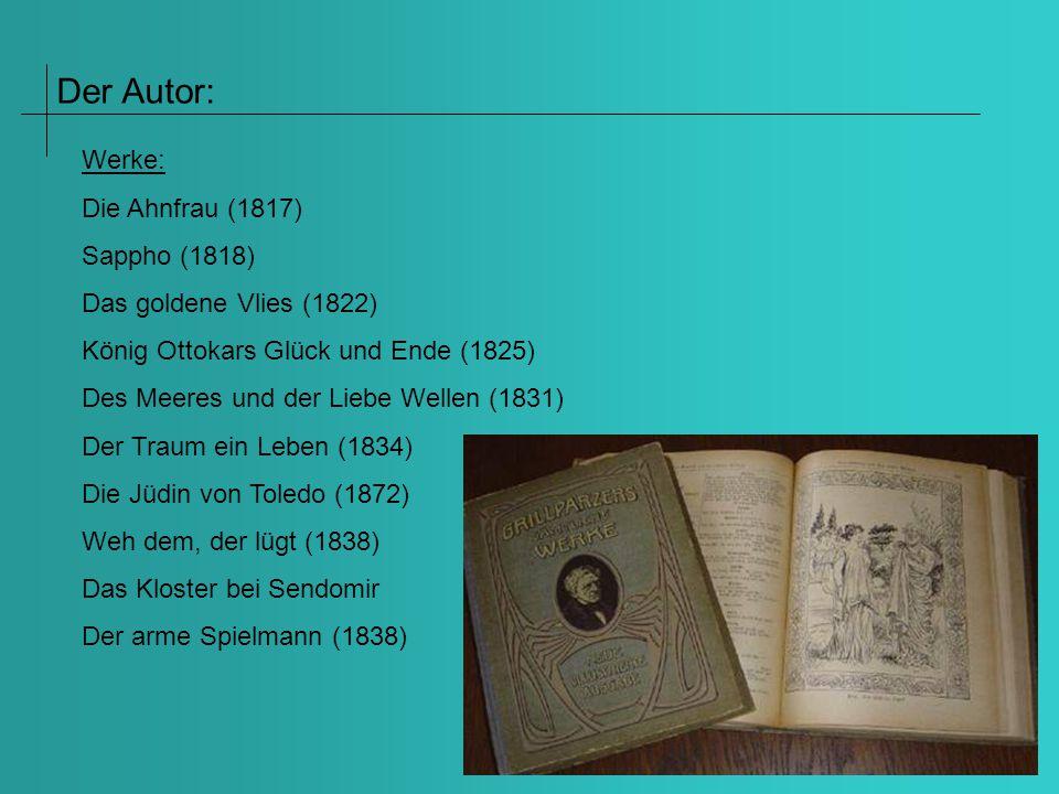 Der Autor: Werke: Die Ahnfrau (1817) Sappho (1818) Das goldene Vlies (1822) König Ottokars Glück und Ende (1825) Des Meeres und der Liebe Wellen (1831) Der Traum ein Leben (1834) Die Jüdin von Toledo (1872) Weh dem, der lügt (1838) Das Kloster bei Sendomir Der arme Spielmann (1838)