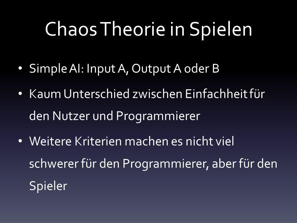 Chaos Theorie in Spielen Simple AI: Input A, Output A oder B Kaum Unterschied zwischen Einfachheit für den Nutzer und Programmierer Weitere Kriterien machen es nicht viel schwerer für den Programmierer, aber für den Spieler