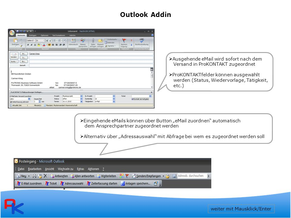 """Outlook Addin  Ausgehende eMail wird sofort nach dem Versand in ProKONTAKT zugeordnet  ProKONTAKTfelder können ausgewählt werden (Status, Wiedervorlage, Tätigkeit, etc.)  Eingehende eMails können über Button """"eMail zuordnen automatisch dem Ansprechpartner zugeordnet werden  Alternativ über """"Adressauswahl mit Abfrage bei wem es zugeordnet werden soll weiter mit Mausklick/Enter"""