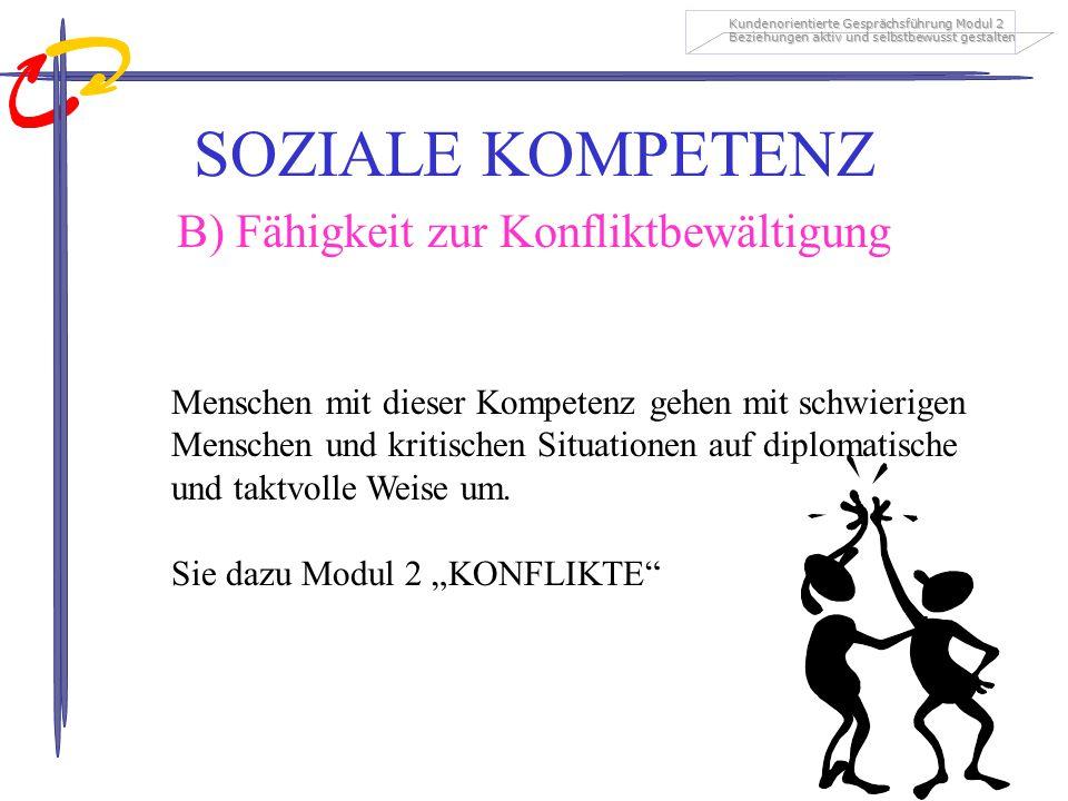Kundenorientierte Gesprächsführung Modul 2 Beziehungen aktiv und selbstbewusst gestalten SOZIALE KOMPETENZ B) Fähigkeit zur Konfliktbewältigung Mensch