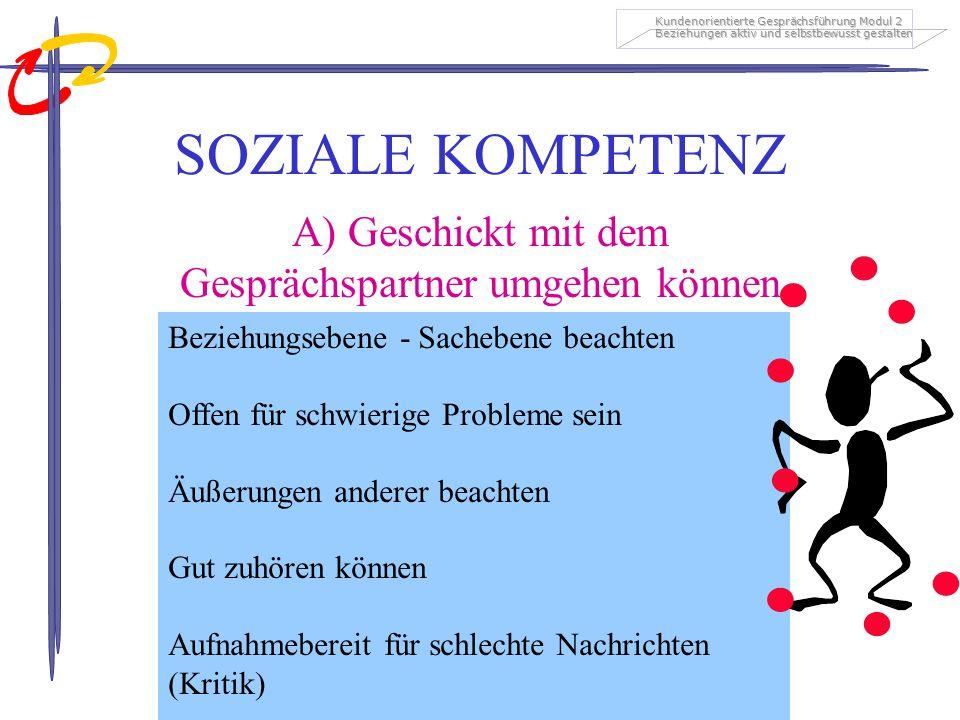 Kundenorientierte Gesprächsführung Modul 2 Beziehungen aktiv und selbstbewusst gestalten SOZIALE KOMPETENZ A) Geschickt mit dem Gesprächspartner umgeh