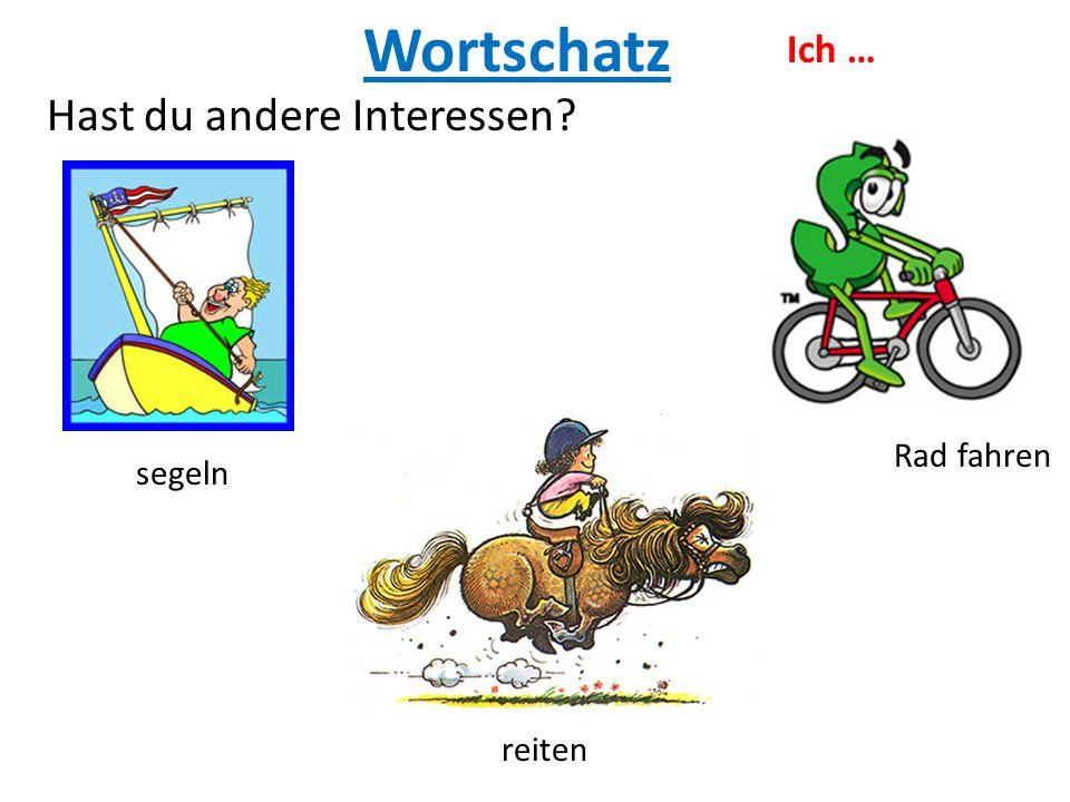 Wortschatz Rad fahren Hast du andere Interessen? reiten Ich … segeln