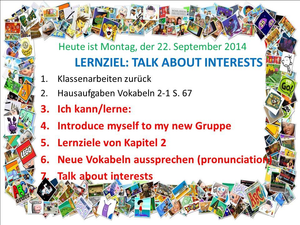 Heute ist Montag, der 22. September 2014 LERNZIEL: TALK ABOUT INTERESTS 1.Klassenarbeiten zurück 2.Hausaufgaben Vokabeln 2-1 S. 67 3.Ich kann/lerne: 4