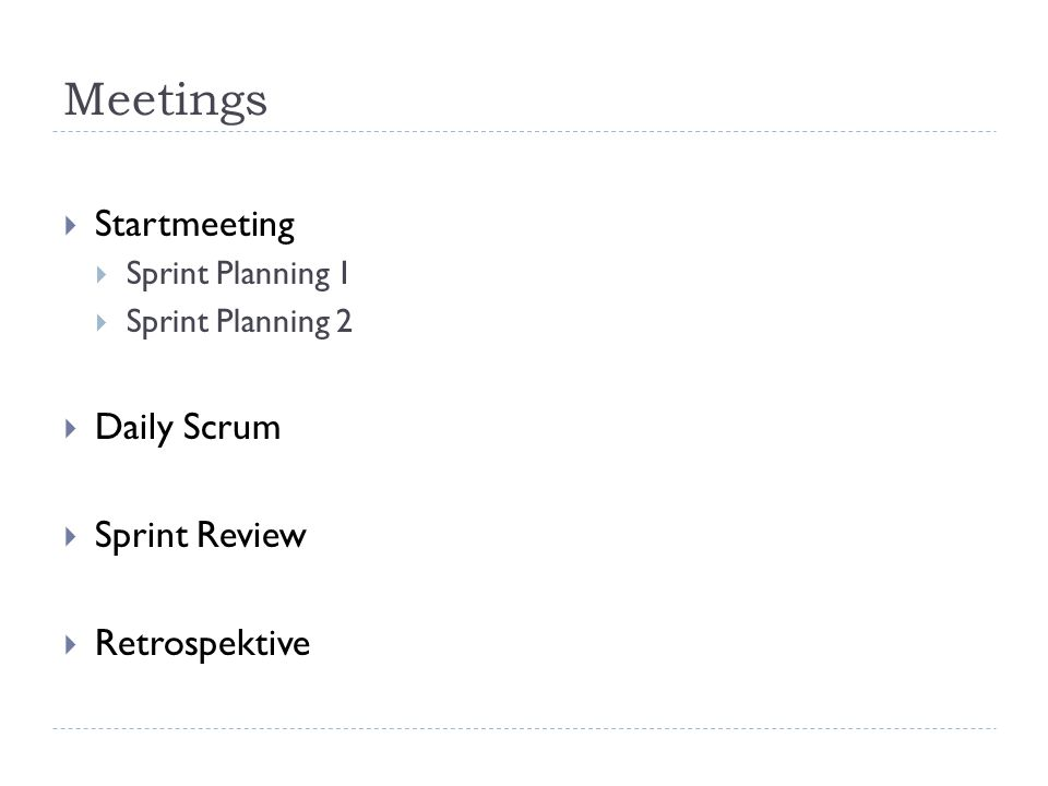 Meetings  Startmeeting  Sprint Planning 1  Sprint Planning 2  Daily Scrum  Sprint Review  Retrospektive