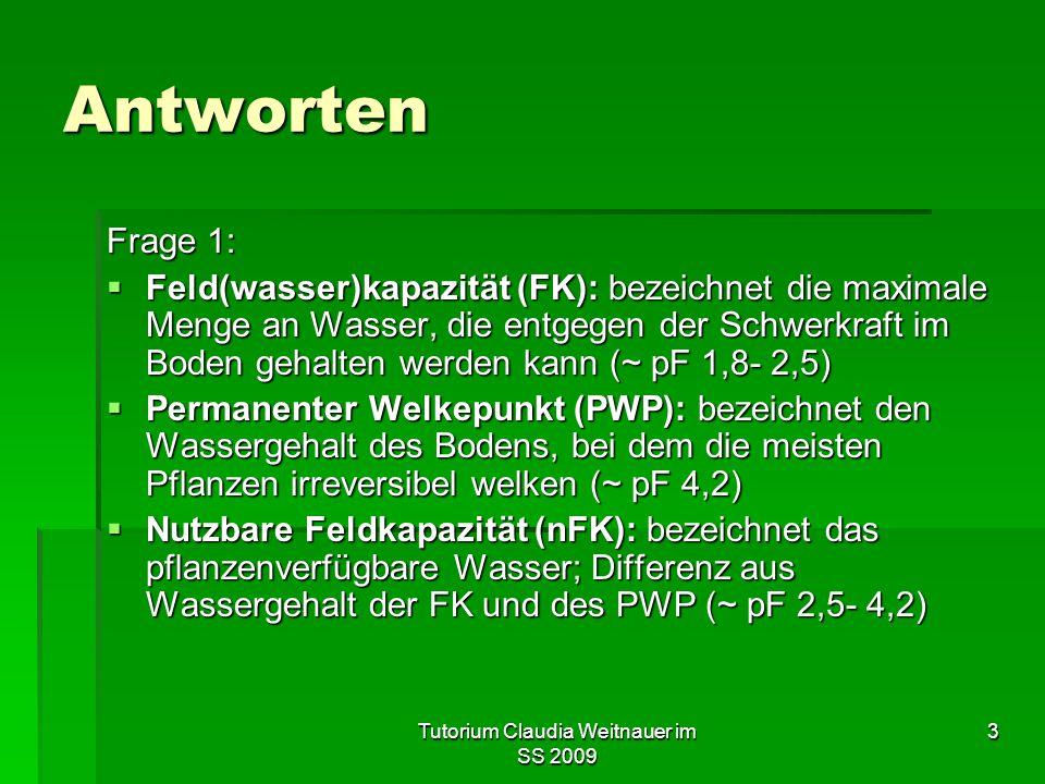 Tutorium Claudia Weitnauer im SS 2009 3 Antworten Frage 1:  Feld(wasser)kapazität (FK): bezeichnet die maximale Menge an Wasser, die entgegen der Sch