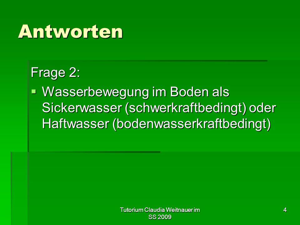 Tutorium Claudia Weitnauer im SS 2009 4 Antworten Frage 2:  Wasserbewegung im Boden als Sickerwasser (schwerkraftbedingt) oder Haftwasser (bodenwasse