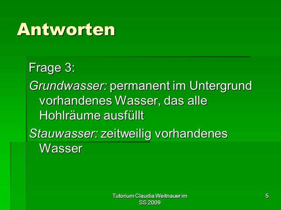 Tutorium Claudia Weitnauer im SS 2009 5 Antworten Frage 3: Grundwasser: permanent im Untergrund vorhandenes Wasser, das alle Hohlräume ausfüllt Stauwa