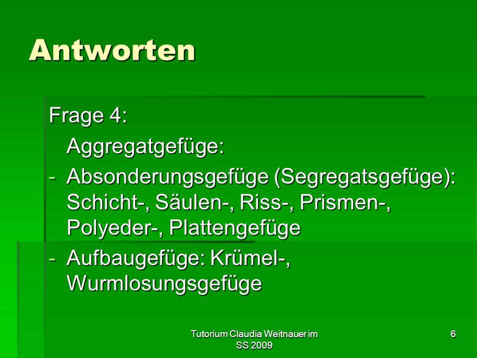 Tutorium Claudia Weitnauer im SS 2009 6 Antworten Frage 4: Aggregatgefüge: -Absonderungsgefüge (Segregatsgefüge): Schicht-, Säulen-, Riss-, Prismen-,
