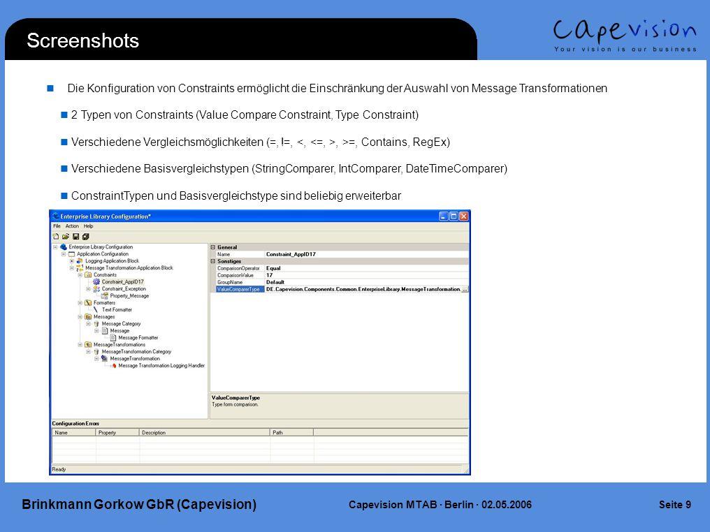 Seite 9Capevision MTAB · Berlin · 02.05.2006 Brinkmann Gorkow GbR (Capevision) Screenshots Die Konfiguration von Constraints ermöglicht die Einschränkung der Auswahl von Message Transformationen 2 Typen von Constraints (Value Compare Constraint, Type Constraint) Verschiedene Vergleichsmöglichkeiten (=, !=,, >=, Contains, RegEx) Verschiedene Basisvergleichstypen (StringComparer, IntComparer, DateTimeComparer) ConstraintTypen und Basisvergleichstype sind beliebig erweiterbar