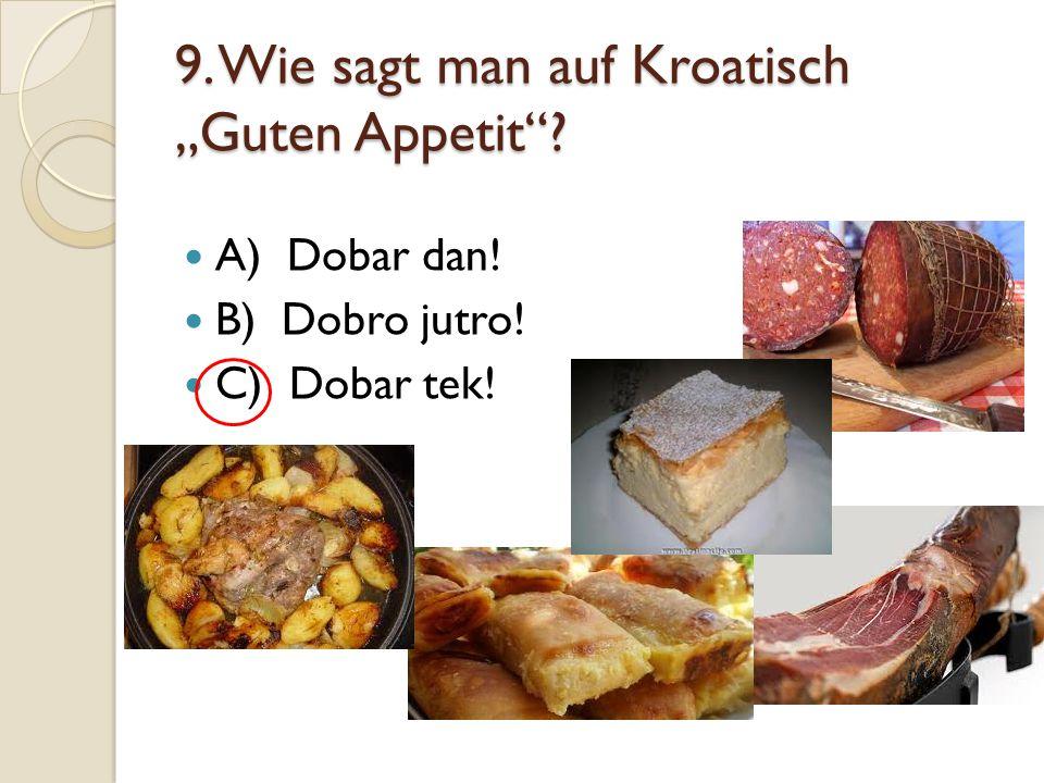 "9. Wie sagt man auf Kroatisch ""Guten Appetit""? A) Dobar dan! B) Dobro jutro! C) Dobar tek!"