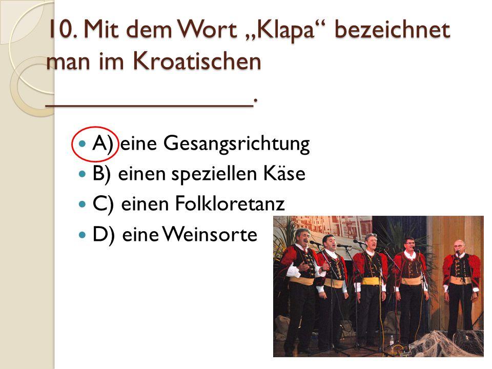 """10. Mit dem Wort """"Klapa"""" bezeichnet man im Kroatischen ______________. A) eine Gesangsrichtung B) einen speziellen Käse C) einen Folkloretanz D) eine"""