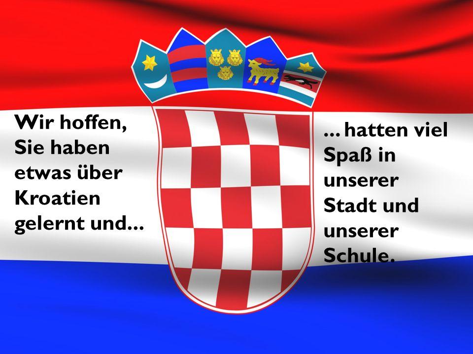 Wir hoffen, Sie haben etwas über Kroatien gelernt und...... hatten viel Spaß in unserer Stadt und unserer Schule.