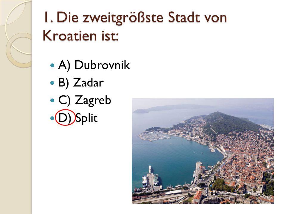1. Die zweitgrößste Stadt von Kroatien ist: A) Dubrovnik B) Zadar C) Zagreb D) Split