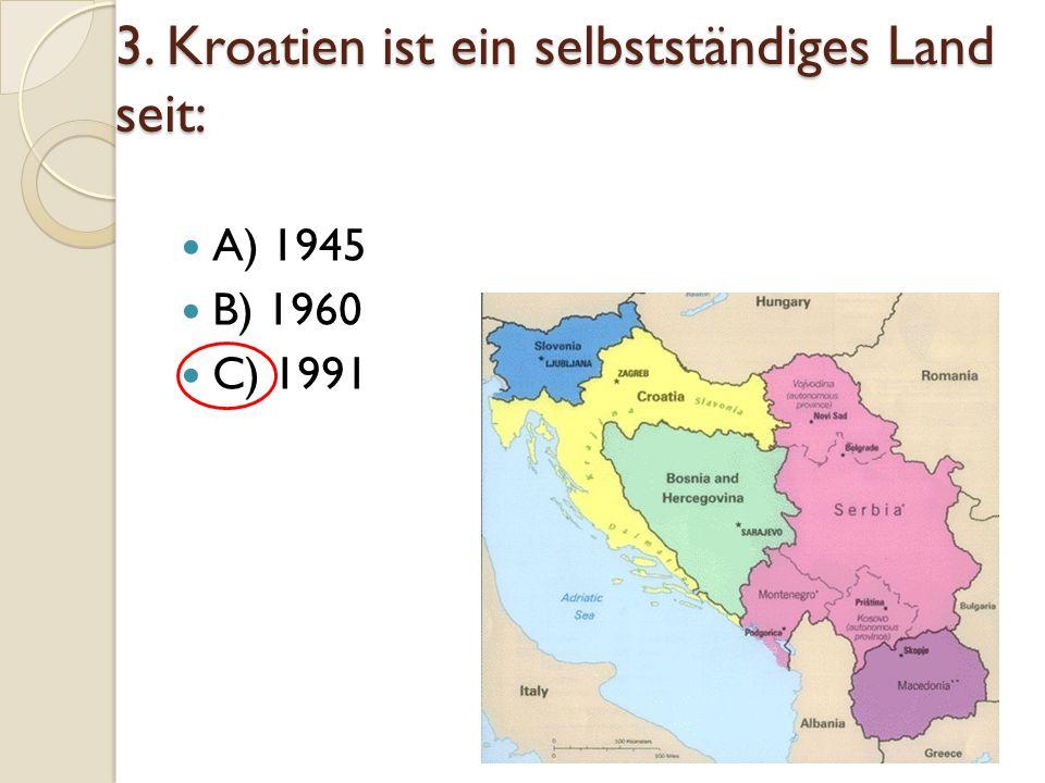 3. Kroatien ist ein selbstständiges Land seit: A) 1945 B) 1960 C) 1991