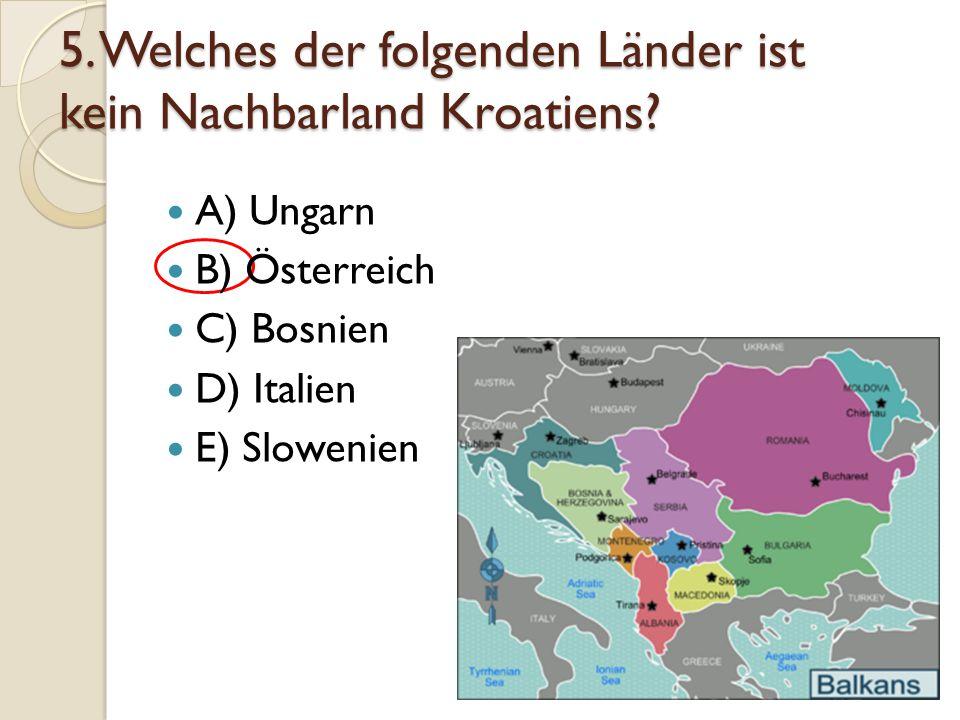 5. Welches der folgenden Länder ist kein Nachbarland Kroatiens? A) Ungarn B) Österreich C) Bosnien D) Italien E) Slowenien