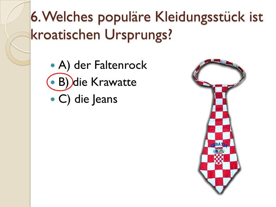 6. Welches populäre Kleidungsstück ist kroatischen Ursprungs? A) der Faltenrock B) die Krawatte C) die Jeans