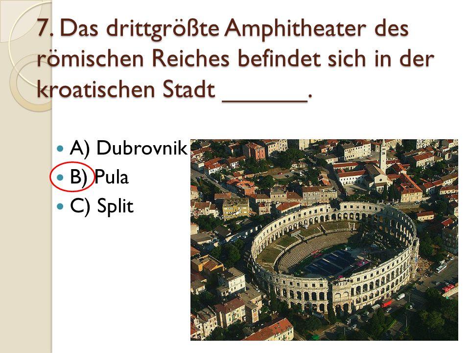 7. Das drittgrößte Amphitheater des römischen Reiches befindet sich in der kroatischen Stadt ______. A) Dubrovnik B) Pula C) Split