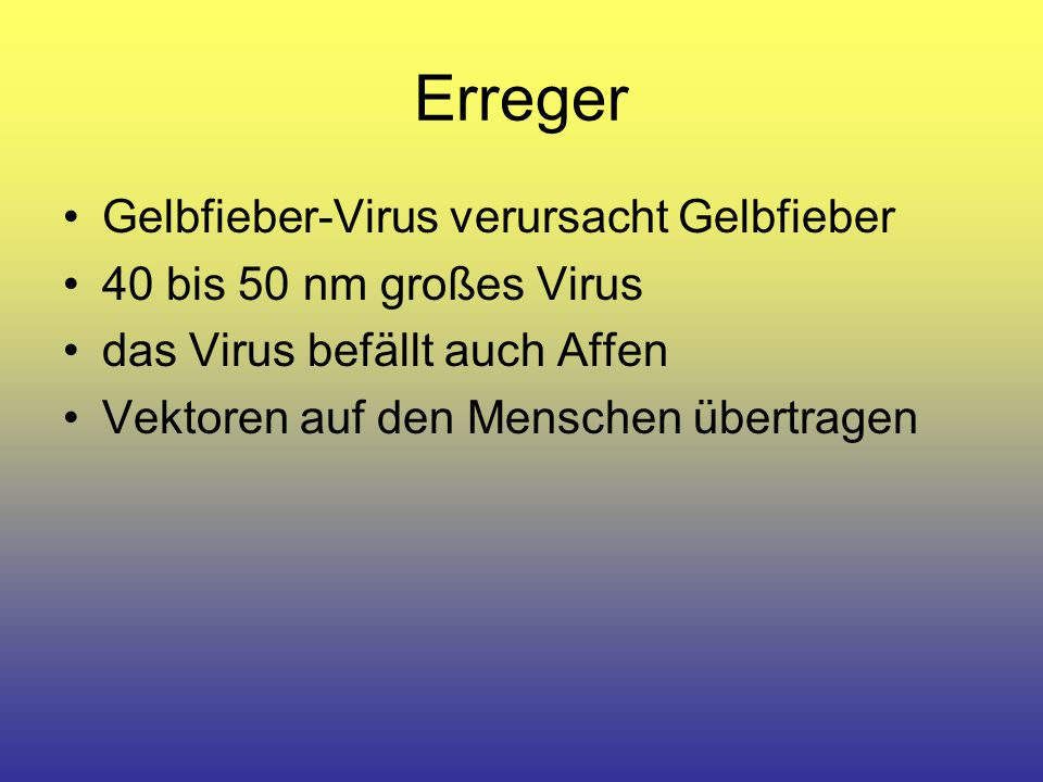 Erreger Gelbfieber-Virus verursacht Gelbfieber 40 bis 50 nm großes Virus das Virus befällt auch Affen Vektoren auf den Menschen übertragen