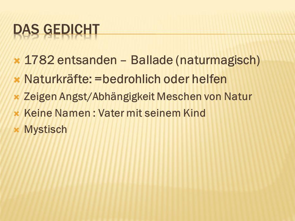  1782 entsanden – Ballade (naturmagisch)  Naturkräfte: =bedrohlich oder helfen  Zeigen Angst/Abhängigkeit Meschen von Natur  Keine Namen : Vater m