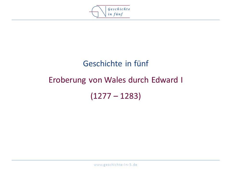 www.geschichte-in-5.de Geschichte in fünf Eroberung von Wales durch Edward I (1277 – 1283)