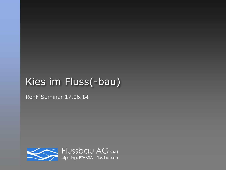 Flussbau AG SAH dipl. Ing. ETH/SIA flussbau.ch Kies im Fluss(-bau) RenF Seminar 17.06.14
