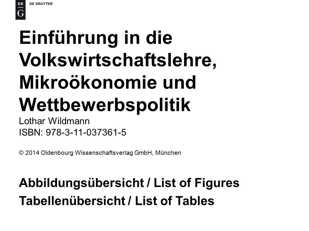 Einführung in die Volkswirtschaftslehre, Mikroökonomie und Wettbewerbspolitik Lothar Wildmann ISBN: 978-3-11-037361-5 © 2014 Oldenbourg Wissenschaftsverlag GmbH, München Abbildungsübersicht / List of Figures Tabellenübersicht / List of Tables