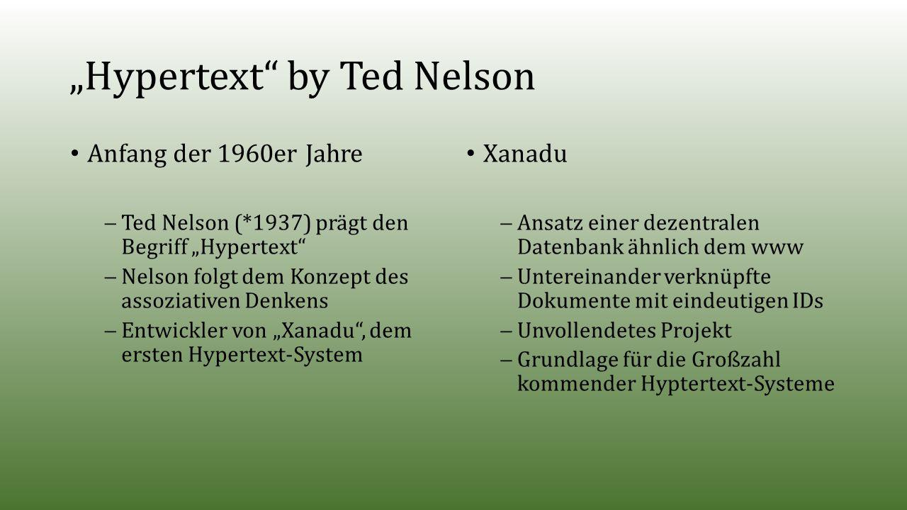 """""""Hypertext by Ted Nelson Anfang der 1960er Jahre  Ted Nelson (*1937) prägt den Begriff """"Hypertext  Nelson folgt dem Konzept des assoziativen Denkens  Entwickler von """"Xanadu , dem ersten Hypertext-System Xanadu  Ansatz einer dezentralen Datenbank ähnlich dem www  Untereinander verknüpfte Dokumente mit eindeutigen IDs  Unvollendetes Projekt  Grundlage für die Großzahl kommender Hyptertext-Systeme"""
