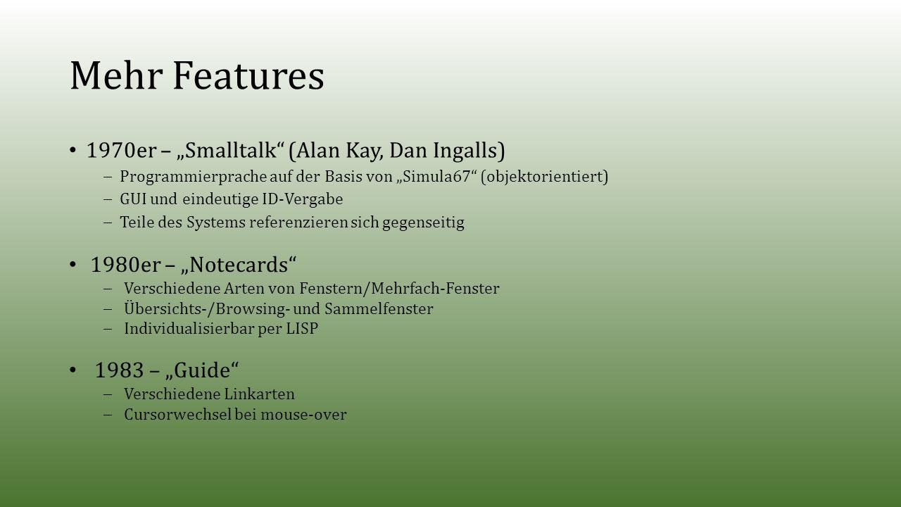 """Mehr Features 1970er – """"Smalltalk (Alan Kay, Dan Ingalls)  Programmierprache auf der Basis von """"Simula67 (objektorientiert)  GUI und eindeutige ID-Vergabe  Teile des Systems referenzieren sich gegenseitig 1980er – """"Notecards  Verschiedene Arten von Fenstern/Mehrfach-Fenster  Übersichts-/Browsing- und Sammelfenster  Individualisierbar per LISP 1983 – """"Guide  Verschiedene Linkarten  Cursorwechsel bei mouse-over"""