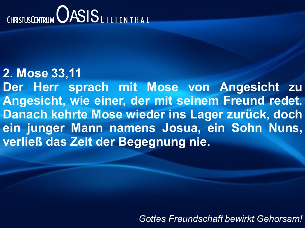 2. Mose 33,11 Der Herr sprach mit Mose von Angesicht zu Angesicht, wie einer, der mit seinem Freund redet. Danach kehrte Mose wieder ins Lager zurück,